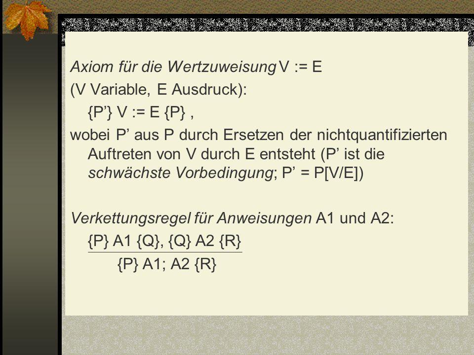 Axiom für die Wertzuweisung V := E (V Variable, E Ausdruck): {P'} V := E {P} , wobei P' aus P durch Ersetzen der nichtquantifizierten Auftreten von V durch E entsteht (P' ist die schwächste Vorbedingung; P' = P[V/E]) Verkettungsregel für Anweisungen A1 und A2: {P} A1 {Q}, {Q} A2 {R} {P} A1; A2 {R}